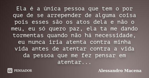 Ela é a única pessoa que tem o por que de se arrepender de alguma coisa pois esses são os atos dela e não o meu, eu só quero paz, ela ta me dando tormentas quan... Frase de Alessandro Macena.