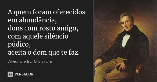 A quem foram oferecidos em abundância, / dons com rosto amigo, / com aquele silêncio púdico, / aceita o dom que te faz.... Frase de Alessandro Manzoni.