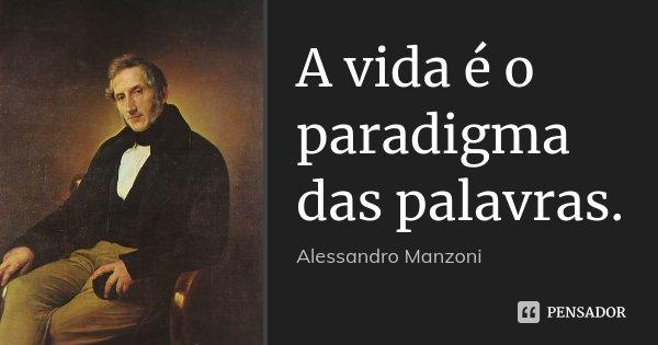 A vida é o paradigma das palavras.... Frase de Alessandro Manzoni.