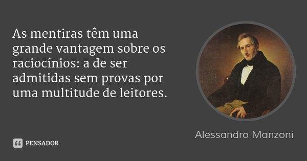 As mentiras têm uma grande vantagem sobre os raciocínios: a de ser admitidas sem provas por uma multitude de leitores.... Frase de Alessandro Manzoni.