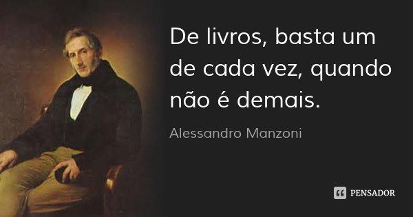 De livros, basta um de cada vez, quando não é demais.... Frase de Alessandro Manzoni.