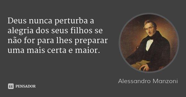Deus nunca perturba a alegria dos seus filhos se não for para lhes preparar uma mais certa e maior.... Frase de Alessandro Manzoni.
