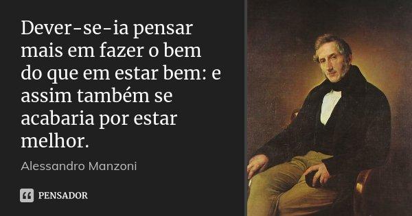 Dever-se-ia pensar mais em fazer o bem do que em estar bem: e assim também se acabaria por estar melhor.... Frase de Alessandro Manzoni.