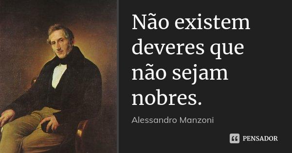 Não existem deveres que não sejam nobres.... Frase de Alessandro Manzoni.