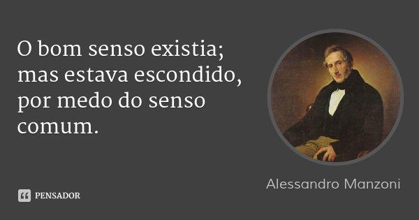 O bom senso existia; mas estava escondido, por medo do senso comum.... Frase de Alessandro Manzoni.