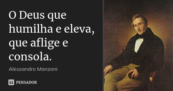 O Deus que humilha e eleva, / que aflige e consola.... Frase de Alessandro Manzoni.