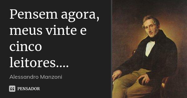 Pensem agora, meus vinte e cinco leitores....... Frase de Alessandro Manzoni.