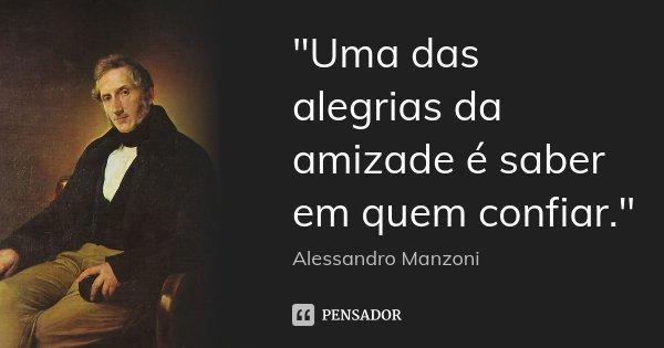 """""""Uma das alegrias da amizade é saber em quem confiar.""""... Frase de (Alessandro Manzoni)."""