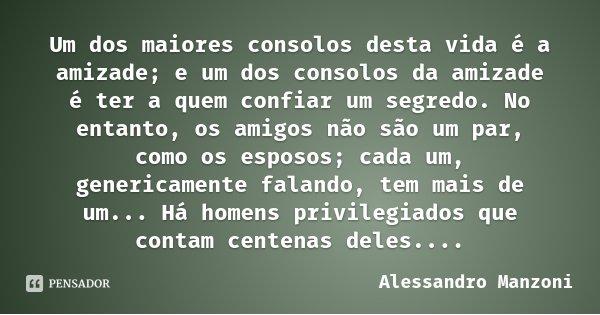 Um dos maiores consolos desta vida é a amizade; e um dos consolos da amizade é ter a quem confiar um segredo. No entanto, os amigos não são um par, como os espo... Frase de Alessandro Manzoni.