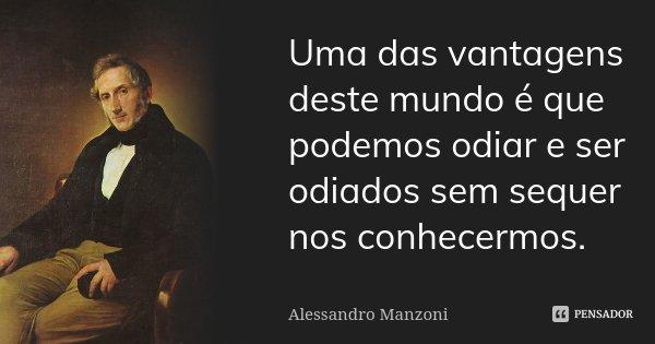 Uma das vantagens deste mundo é que podemos odiar e ser odiados sem sequer nos conhecermos.... Frase de Alessandro Manzoni.
