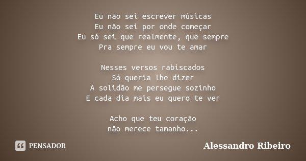 Eu não sei escrever músicas Eu não sei por onde começar Eu só sei que realmente, que sempre Pra sempre eu vou te amar Nesses versos rabiscados Só queria lhe diz... Frase de Alessandro Ribeiro.