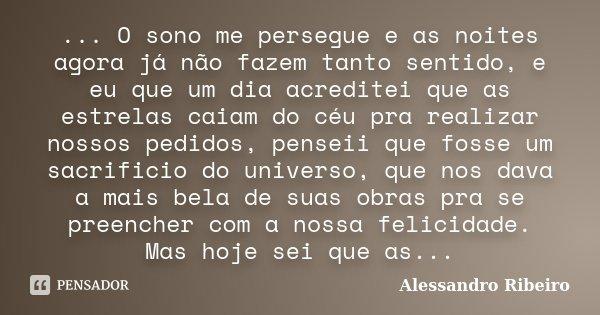 ... O sono me persegue e as noites agora já não fazem tanto sentido, e eu que um dia acreditei que as estrelas caiam do céu pra realizar nossos pedidos, penseii... Frase de Alessandro Ribeiro.