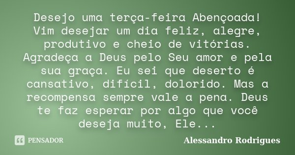 Desejo uma terça-feira Abençoada! Vim desejar um dia feliz, alegre, produtivo e cheio de vitórias. Agradeça a Deus pelo Seu amor e pela sua graça. Eu sei que de... Frase de Alessandro Rodrigues.