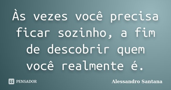 Às vezes você precisa ficar sozinho, a fim de descobrir quem você realmente é.... Frase de Alessandro Santana.