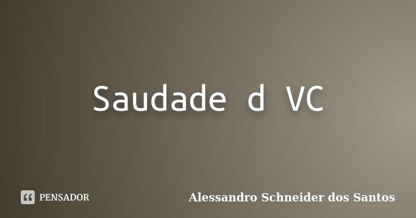 Saudade d VC... Frase de Alessandro Schneider dos Santos.
