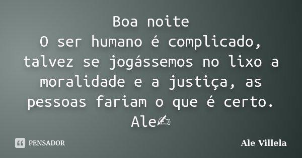 Boa noite O ser humano é complicado, talvez se jogássemos no lixo a moralidade e a justiça, as pessoas fariam o que é certo. Ale✍️... Frase de ALE VILLELA.