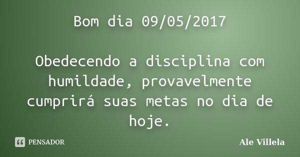 Bom dia 09/05/2017 Obedecendo a disciplina com humildade, provavelmente cumprirá suas metas no dia de hoje.... Frase de ALE VILLELA.
