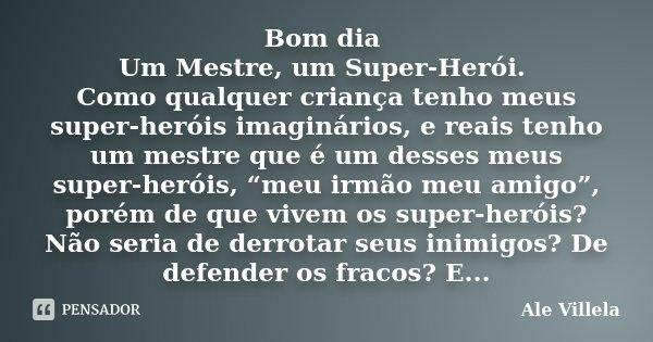 """Bom dia Um Mestre, um Super-Herói. Como qualquer criança tenho meus super-heróis imaginários, e reais tenho um mestre que é um desses meus super-heróis, """"meu ir... Frase de Ale Villela."""