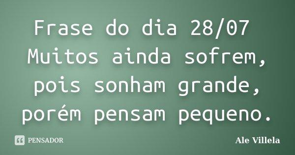 Frase do dia 28/07 Muitos ainda sofrem, pois sonham grande, porém pensam pequeno.... Frase de ALE VILLELA.