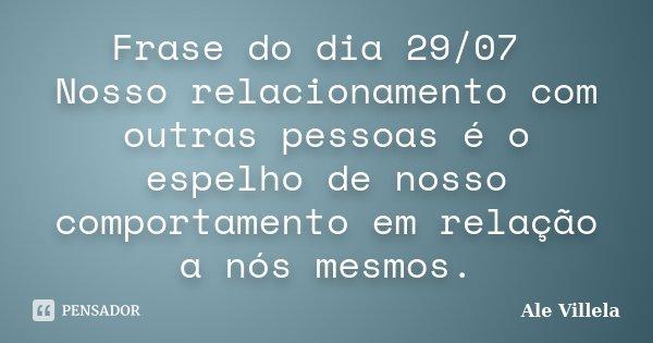 Frase do dia 29/07 Nosso relacionamento com outras pessoas é o espelho de nosso comportamento em relação a nós mesmos.... Frase de ALE VILLELA.