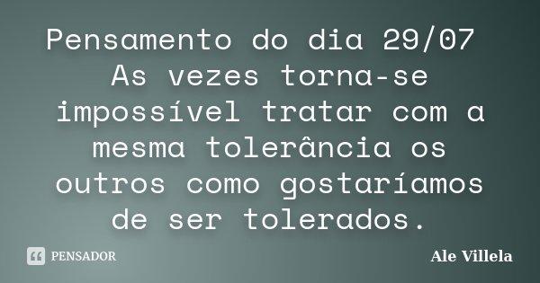 Pensamento do dia 29/07 As vezes torna-se impossível tratar com a mesma tolerância os outros como gostaríamos de ser tolerados.... Frase de ALE VILLELA.