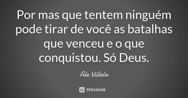 Por mas que tentem ninguém pode tirar de você as batalhas que venceu e o que conquistou. Só Deus.... Frase de Ale Villela.