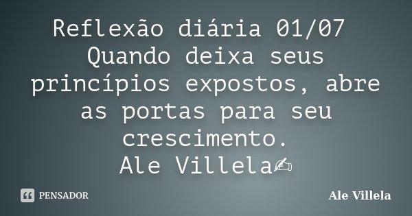 Reflexão diária 01/07 Quando deixa seus princípios expostos, abre as portas para seu crescimento. Ale Villela✍️... Frase de ALE VILLELA.