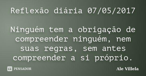 Reflexão diária 07/05/2017 Ninguém tem a obrigação de compreender ninguém, nem suas regras, sem antes compreender a si próprio.... Frase de ALE VILLELA.