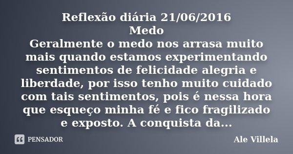Reflexão diária 21/06/2016 Medo Geralmente o medo nos arrasa muito mais quando estamos experimentando sentimentos de felicidade alegria e liberdade, por isso te... Frase de Ale Villela.