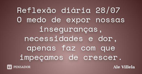 Reflexão diária 28/07 O medo de expor nossas inseguranças, necessidades e dor, apenas faz com que impeçamos de crescer.... Frase de ALE VILLELA.