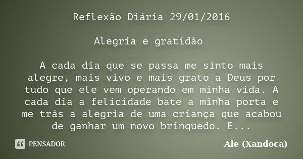 Reflexão Diária 29/01/2016 Alegria e gratidão A cada dia que se passa me sinto mais alegre, mais vivo e mais grato a Deus por tudo que ele vem operando em minha... Frase de Ale(Xandoca).
