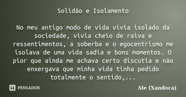 Solidão e Isolamento No meu antigo modo de vida vivia isolado da sociedade, vivia cheio de raiva e ressentimentos, a soberba e o egocentrismo me isolava de uma ... Frase de Ale(Xandoca).