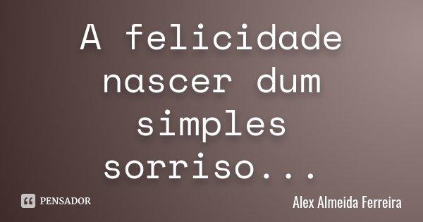 A felicidade nascer dum simples sorriso...... Frase de Alex Almeida Ferreira.