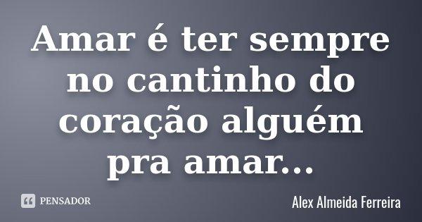 Amar é ter sempre no cantinho do coração alguém pra amar...... Frase de Alex Almeida Ferreira.