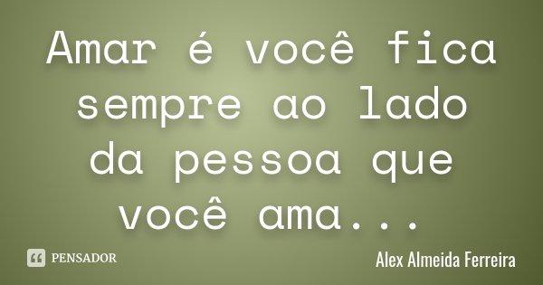 Amar é você fica sempre ao lado da pessoa que você ama...... Frase de Alex Almeida Ferreira.