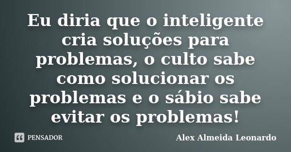 Eu diria que o inteligente cria soluções para problemas, o culto sabe como solucionar os problemas e o sábio sabe evitar os problemas!... Frase de Alex Almeida Leonardo.