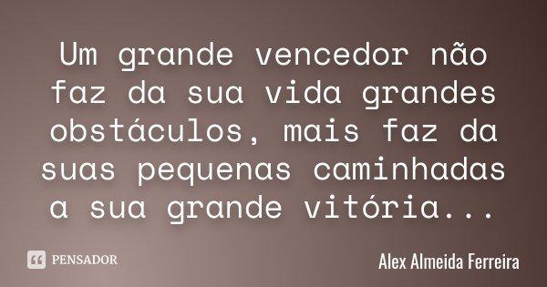 Um grande vencedor não faz da sua vida grandes obstáculos, mais faz da suas pequenas caminhadas a sua grande vitória...... Frase de Alex Almeida Ferreira.