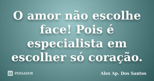 O amor não escolhe face! Pois é especialista em escolher só coração.... Frase de Alex Ap. Dos Santos.