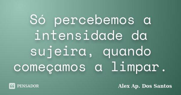 Só percebemos a intensidade da sujeira, quando começamos a limpar.... Frase de Alex Ap. Dos Santos.