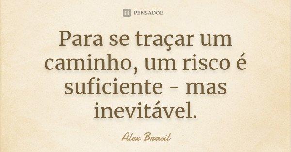 Para se traçar um caminho, um risco é suficiente - mas inevitável.... Frase de Alex Brasil.