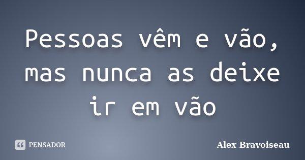 Pessoas vêm e vão, mas nunca as deixe ir em vão... Frase de Alex Bravoiseau.