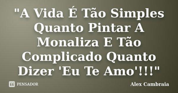 """""""A Vida É Tão Simples Quanto Pintar A Monaliza E Tão Complicado Quanto Dizer 'Eu Te Amo'!!!""""... Frase de Alex Cambraia."""