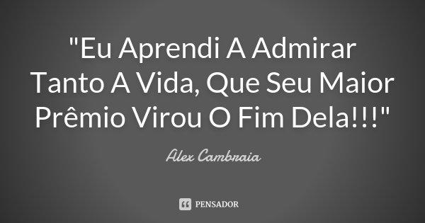 """""""Eu Aprendi A Admirar Tanto A Vida, Que Seu Maior Prêmio Virou O Fim Dela!!!""""... Frase de alex cambraia."""