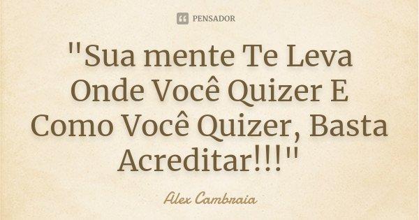 """""""Sua mente Te Leva Onde Você Quizer E Como Você Quizer, Basta Acreditar!!!""""... Frase de Alex Cambraia."""