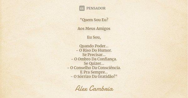 """""""Quem Sou Eu? Aos Meus Amigos Eu Sou, Quando Poder... - O Riso Do Humor. Se Precisar... - O Ombro Da Confiança. Se Quizer... - O Conselho Da Consciência. E... Frase de Alex Cambria."""