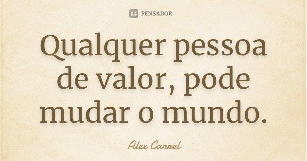 Qualquer pessoa de valor, pode mudar o mundo.... Frase de Alex Carrel.