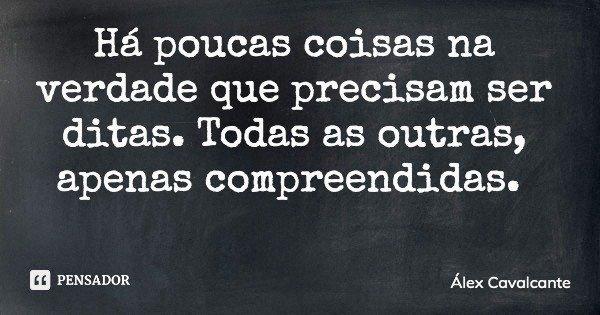 Há poucas coisas na verdade que precisam ser ditas. Todas as outras, apenas compreendidas.... Frase de Álex Cavalcante.