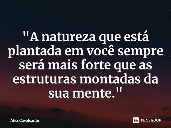 """""""A natureza que está plantada em você sempre será mais forte que as estruturas montadas da sua mente.""""... Frase de Álex Cavalcante."""