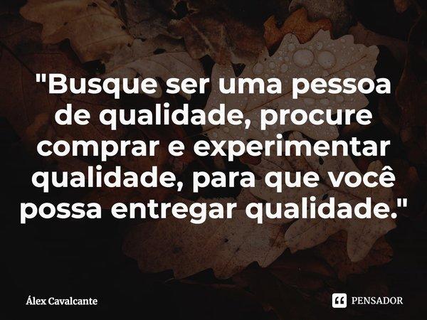 """""""Busque ser uma pessoa de qualidade, procure comprar e experimentar qualidade, para que você possa entregar qualidade.""""... Frase de Álex Cavalcante."""