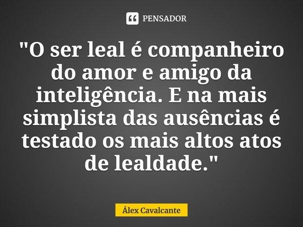 """""""O ser leal é companheiro do amor e amigo da inteligência. E na mais simplista das ausências é testado os mais altos atos de lealdade.""""... Frase de Álex Cavalcante."""